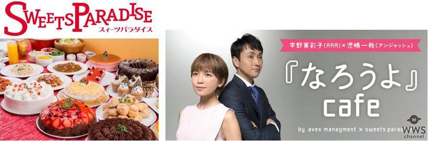 宇野実彩子(AAA)&児嶋一哉(アンジャッシュ)が スイーツパラダイスと『なろうよ』Cafe期間限定タイアップ開始!