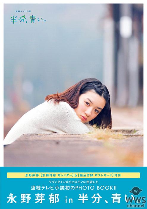 """""""朝ドラ""""「半分、青い。」ヒロイン永野芽郁に密着したPHOTO BOOKが本日発売! 「女優のお仕事は他には変えられない楽しさがあります」。永野芽郁の奮闘と成長が収められたメモリアルな1冊!"""
