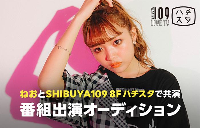 10代のカリスマ「ねお」とSHIBUYA 109で共演!SHIBUYA 109 LIVE TV「恋するハチスタ」番組出演オーディションを開催!